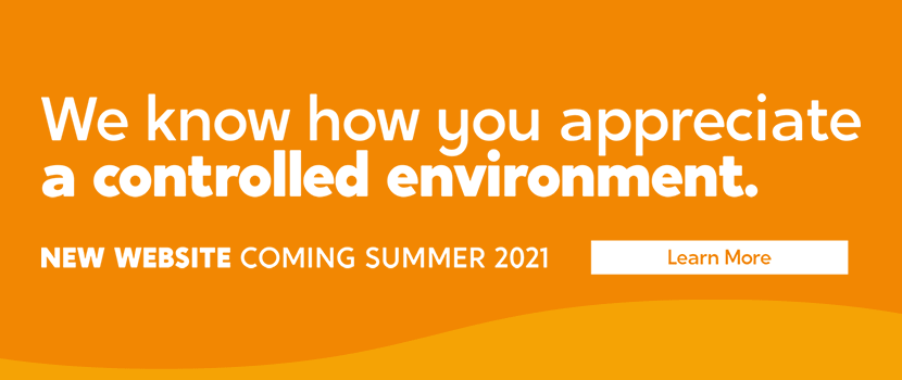 We know how you appreciatea controlled environment. NEW WEBSITE COMING SUMMER 2021. Learn more.
