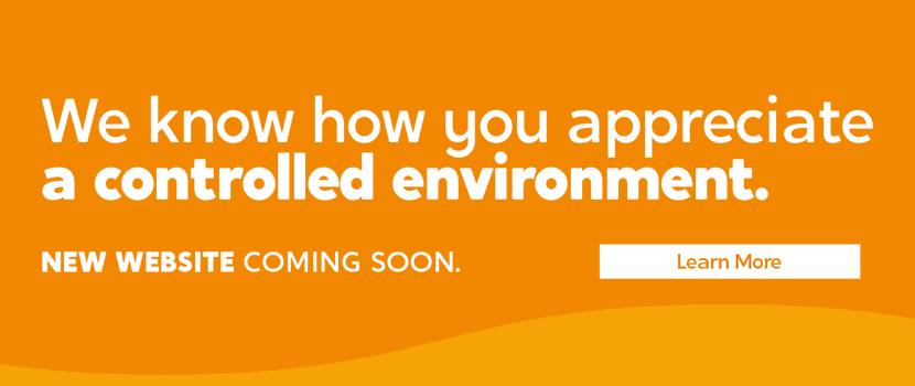 We know how you appreciatea controlled environment. NEW WEBSITE COMING SOON. Learn more.